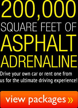 200,000 Square Feet of Asphalt Adrenaline - Drive your own car or rent one from us, for the ultimate driving experience! - View Our Packages